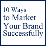 10 WAYS TO MARKET YOUR BRAND SUCCESSFULLY