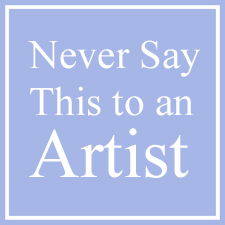 Never Say These Things to an Artist